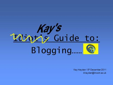Idiot's Guide to: Blogging…… Kay Hayden 13 th December 2011