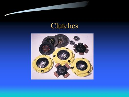 Clutches Basic purpose Used to disengage engine from input shaft Flywheel –Bolted to crankshaft –Provides surface for clutch disc to work on Clutch disc.