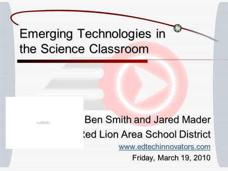 Emerging Technologies in the Science Classroom Ben Smith and Jared Mader Red Lion Area School District www.edtechinnovators.com Friday, March 19, 2010.