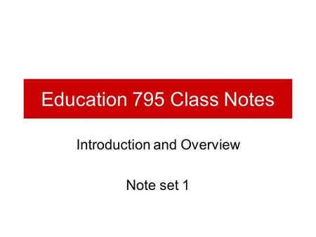 Education 795 Class Notes Introduction and Overview Note set 1.