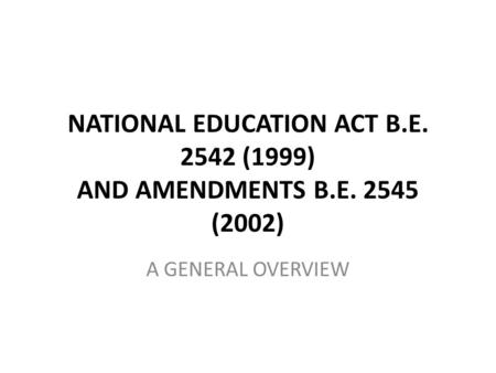 NATIONAL EDUCATION ACT B.E. 2542 (1999) AND AMENDMENTS B.E. 2545 (2002) A GENERAL OVERVIEW.
