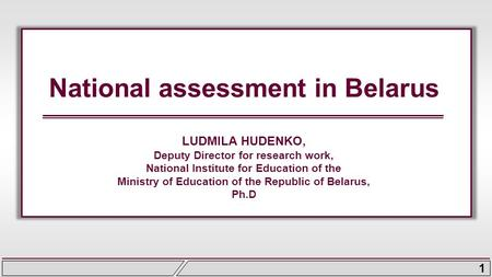 1 National assessment in Belarus LUDMILA HUDENKO, Deputy Director for research work, National Institute for Education of the Ministry of Education of the.