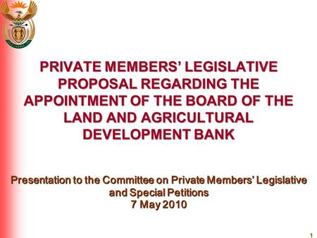 1 PRIVATE MEMBERS' LEGISLATIVE PROPOSAL REGARDING THE APPOINTMENT OF THE BOARD OF THE LAND AND AGRICULTURAL DEVELOPMENT BANK Presentation to the Committee.