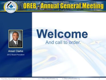 Welcome And call to order. www.OttawaRealEstate.org m.OttawaRealEstate.org 1 Thursday, December 6, 2012 Ansel Clarke 2012 Board President.
