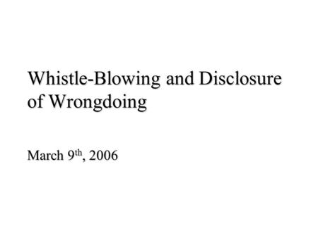 Whistle-Blowing and Disclosure of Wrongdoing March 9 th, 2006.