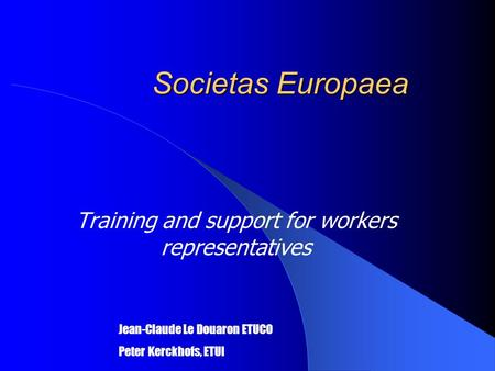 Societas Europaea Training and support for workers representatives Jean-Claude Le Douaron ETUCO Peter Kerckhofs, ETUI.