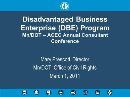 Disadvantaged Business Enterprise (DBE) Program Mn/DOT – ACEC Annual Consultant Conference Mary Prescott, Director Mn/DOT, Office of Civil Rights March.