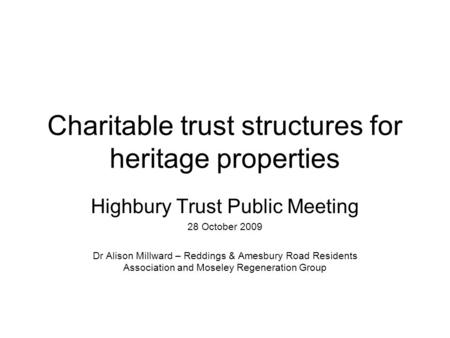 Charitable trust structures for heritage properties Highbury Trust Public Meeting 28 October 2009 Dr Alison Millward – Reddings & Amesbury Road Residents.
