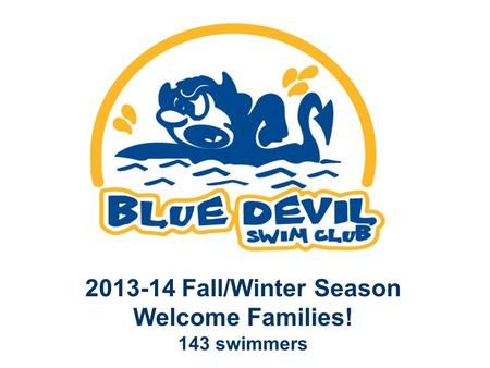 2013-14 Fall/Winter Season Welcome Families! 143 swimmers.