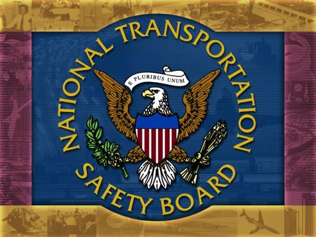 Role of Board Members The National Transportation Safety Board consists of 5 Members, appointed by the President, including a Chairman designated by.