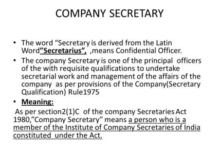 "COMPANY SECRETARY The word ""Secretary is derived from the Latin Word""Secretarius"", ,means Confidential Officer. The company Secretary is one of the principal."