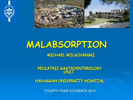 MALABSORPTION MICHAEL WILSCHANSKI MICHAEL WILSCHANSKI PEDIATRIC GASTROENTEROLOGY UNIT PEDIATRIC GASTROENTEROLOGY UNIT HADASSAH UNIVERSITY HOSPITAL HADASSAH.