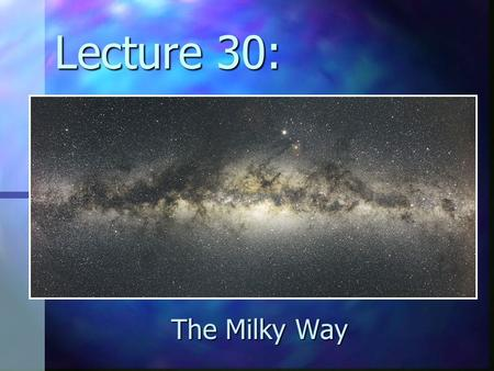 Lecture 30: The Milky Way. topics: structure of our Galaxy structure of our Galaxy components of our Galaxy (stars and gas) components of our Galaxy (stars.