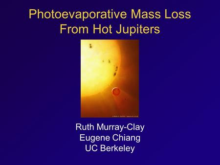 Photoevaporative Mass Loss From Hot Jupiters Ruth Murray-Clay Eugene Chiang UC Berkeley.