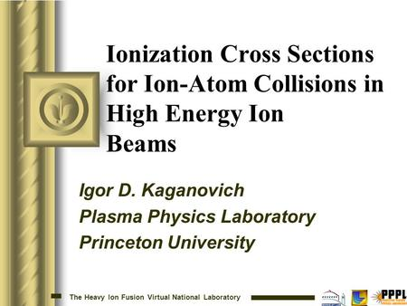 The Heavy Ion Fusion Virtual National Laboratory Ionization Cross Sections for Ion-Atom Collisions in High Energy Ion Beams Igor D. Kaganovich Plasma Physics.