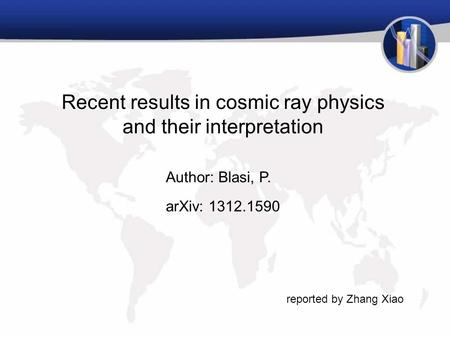 Recent results in cosmic ray physics and their interpretation Author: Blasi, P. arXiv: 1312.1590 reported by Zhang Xiao.