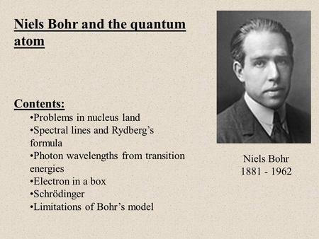 Niels Bohr and the quantum atom Contents: Problems in nucleus land Spectral lines and Rydberg's formula Photon wavelengths from transition energies Electron.
