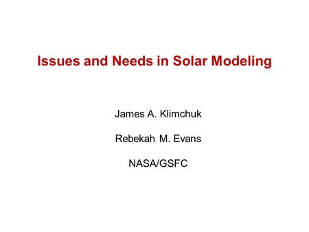 Issues and Needs in Solar Modeling James A. Klimchuk Rebekah M. Evans NASA/GSFC.