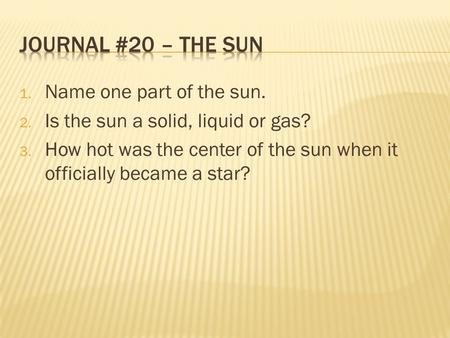 1. Name one part of the sun. 2. Is the sun a solid, liquid or gas? 3. How hot was the center of the sun when it officially became a star?