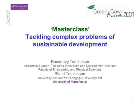 1 'Masterclass' Tackling complex problems of sustainable development Rosemary Tomkinson Academic Support, Teaching Innovation and Development Adviser Faculty.