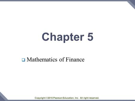Copyright ©2015 Pearson Education, Inc. All right reserved. Chapter 5  Mathematics of Finance.