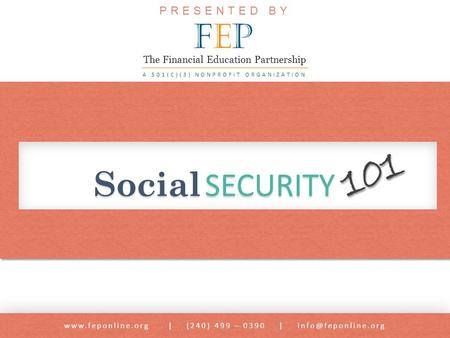Social SECURITY  | (240) 499 – 0390 | 101 PRESENTED BY FEPFEP A 501(C)(3) NONPROFIT ORGANIZATION The Financial Education.