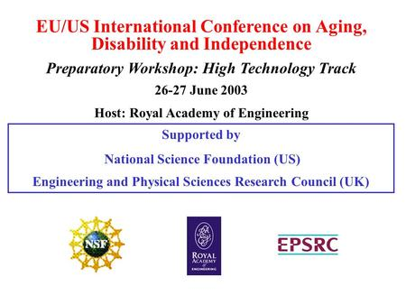 EU/US International Conference on Aging, Disability and Independence Preparatory Workshop: High Technology Track 26-27 June 2003 Host: Royal Academy of.