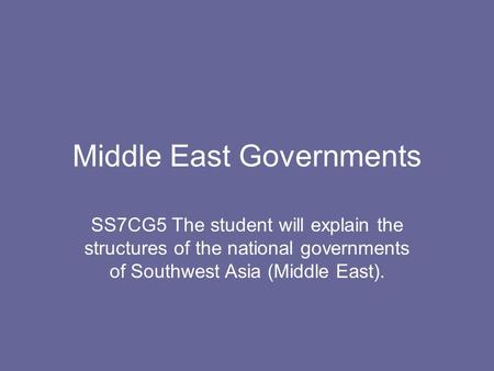Middle East Governments SS7CG5 The student will explain the structures of the national governments of Southwest Asia (Middle East).