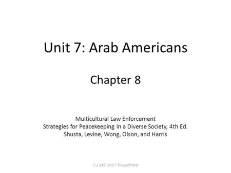 Unit 7: Arab Americans Chapter 8 Multicultural Law Enforcement Strategies for Peacekeeping in a Diverse Society, 4th Ed. Shusta, Levine, Wong, Olson, and.