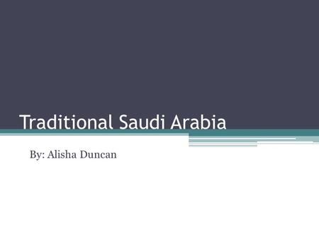 Traditional Saudi Arabia By: Alisha Duncan. Introduction Saudi Arabia is located in Asia Monarchy headed by: King Abdullah Bin Abdul Aziz Leading producer.