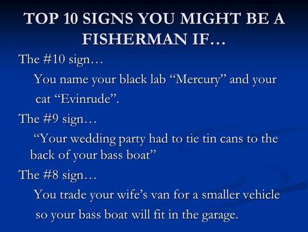 "TOP 10 SIGNS YOU MIGHT BE A FISHERMAN IF… The #10 sign… You name your black lab ""Mercury"" and your You name your black lab ""Mercury"" and your cat ""Evinrude""."