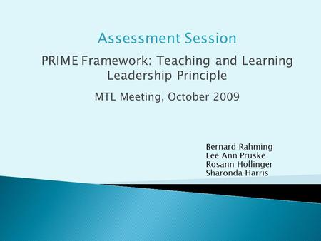 Bernard Rahming Lee Ann Pruske Rosann Hollinger Sharonda Harris Assessment Session PRIME Framework: Teaching and Learning Leadership Principle MTL Meeting,