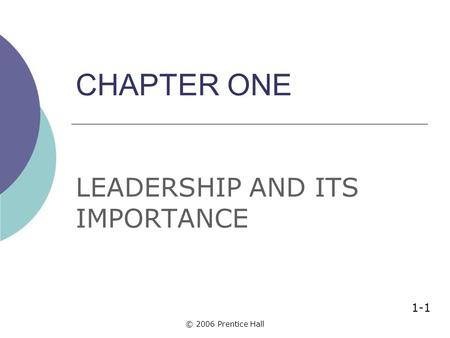 © 2006 Prentice Hall CHAPTER ONE LEADERSHIP AND ITS IMPORTANCE 1-1.
