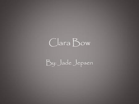 Clara Bow By: Jade Jepsen. Who is Clara Bow? Clara Bow was an actress who rose to stardom as she stared in silent movies in the 1920's. Her formal nickname.