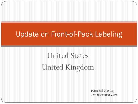 United States United Kingdom Update on Front-of-Pack Labeling ICBA Fall Meeting 14 th September 2009.