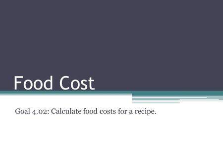 Food Cost Goal 4.02: Calculate food costs for a recipe.