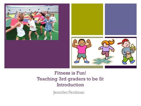 + Fitness is Fun! Teaching 3rd graders to be fit Introduction Jennifer Ferdman.