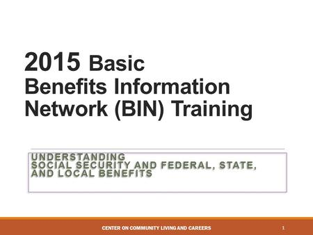 2015 Basic Benefits Information Network (BIN) Training UNDERSTANDING SOCIAL SECURITY AND FEDERAL, STATE, AND LOCAL BENEFITS 1CENTER ON COMMUNITY LIVING.