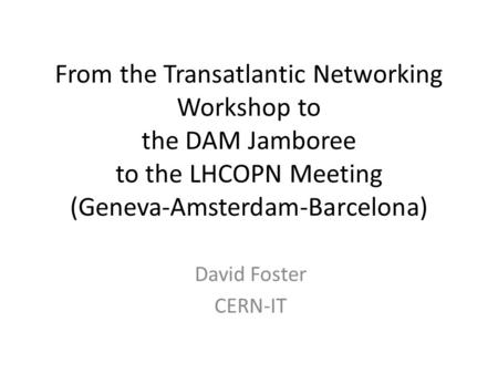 From the Transatlantic Networking Workshop to the DAM Jamboree to the LHCOPN Meeting (Geneva-Amsterdam-Barcelona) David Foster CERN-IT.