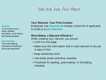 Get the Job You Want Your Résumé: Your First Contact Employers use résumés to choose a short list of applicants to invite to a job interview. What Makes.