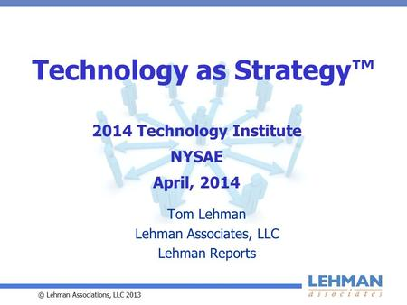 © Lehman Associations, LLC 2013 Technology as Strategy™ Tom Lehman Lehman Associates, LLC Lehman Reports 2014 Technology Institute NYSAE April, 2014.