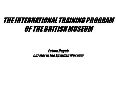 Fatma Hegab curator in the Egyptian Museum THE INTERNATIONAL TRAINING PROGRAM OF THE BRITISH MUSEUM.