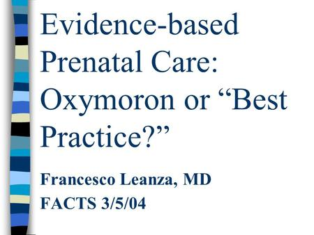 "Evidence-based Prenatal Care: Oxymoron or ""Best Practice?"" Francesco Leanza, MD FACTS 3/5/04."