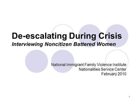 1 De-escalating During Crisis Interviewing Noncitizen Battered Women National Immigrant Family Violence Institute Nationalities Service Center February.