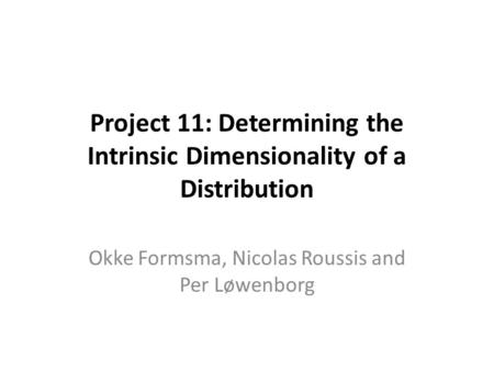 Project 11: Determining the Intrinsic Dimensionality of a Distribution Okke Formsma, Nicolas Roussis and Per Løwenborg.