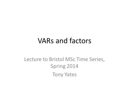 VARs and factors Lecture to Bristol MSc Time Series, Spring 2014 Tony Yates.
