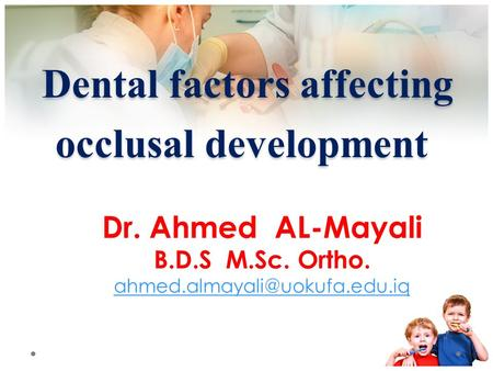 Dental factors affecting occlusal development Dental factors affecting occlusal development Dr. Ahmed AL-Mayali B.D.S M.Sc. Ortho.