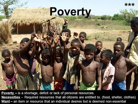 Poverty Poverty – is a shortage, deficit or lack of personal resources. Necessities - Required resources that all citizens are entitled to. (food, shelter,