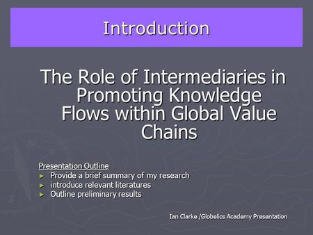 Introduction The Role of Intermediaries in Promoting Knowledge Flows within Global Value Chains Presentation Outline ► Provide a brief summary of my research.