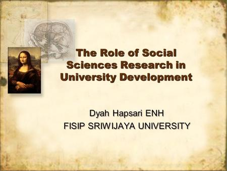 The Role of Social Sciences Research in University Development Dyah Hapsari ENH FISIP SRIWIJAYA UNIVERSITY Dyah Hapsari ENH FISIP SRIWIJAYA UNIVERSITY.